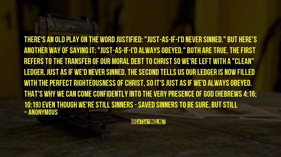 "God Is Still Here Sayings By Anonymous: There's an old play on the word justified: ""just-as-if-I'd never sinned."" But here's another way"