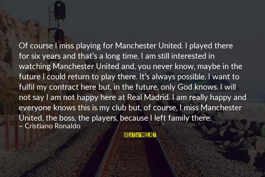 God Is Still Here Sayings By Cristiano Ronaldo: Of course I miss playing for Manchester United. I played there for six years and