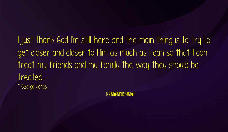 God Is Still Here Sayings By George Jones: I just thank God I'm still here and the main thing is to try to
