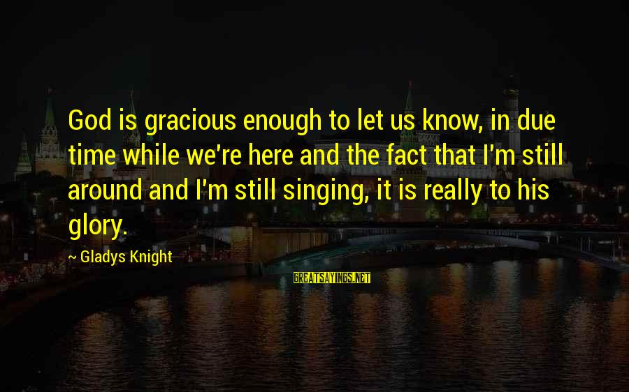 God Is Still Here Sayings By Gladys Knight: God is gracious enough to let us know, in due time while we're here and