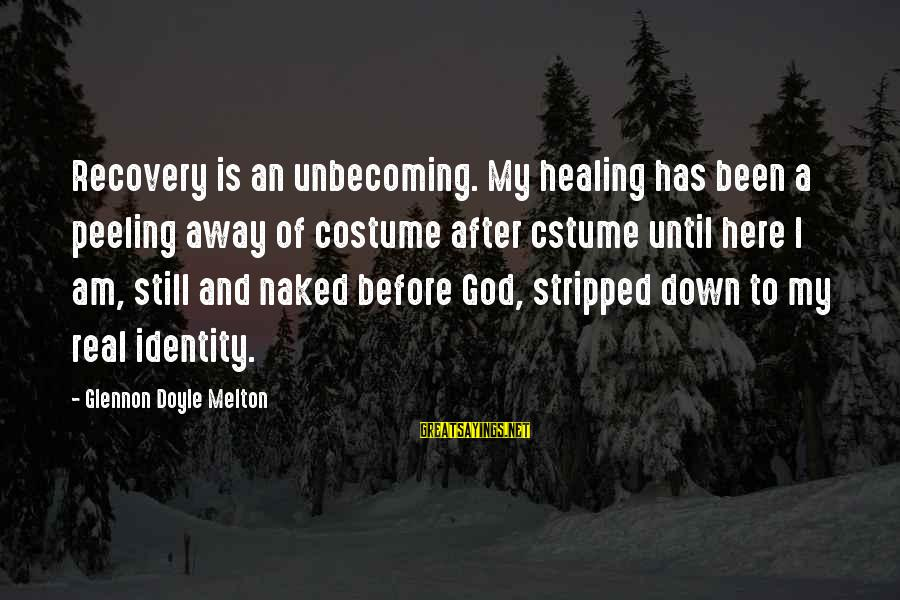 God Is Still Here Sayings By Glennon Doyle Melton: Recovery is an unbecoming. My healing has been a peeling away of costume after cstume