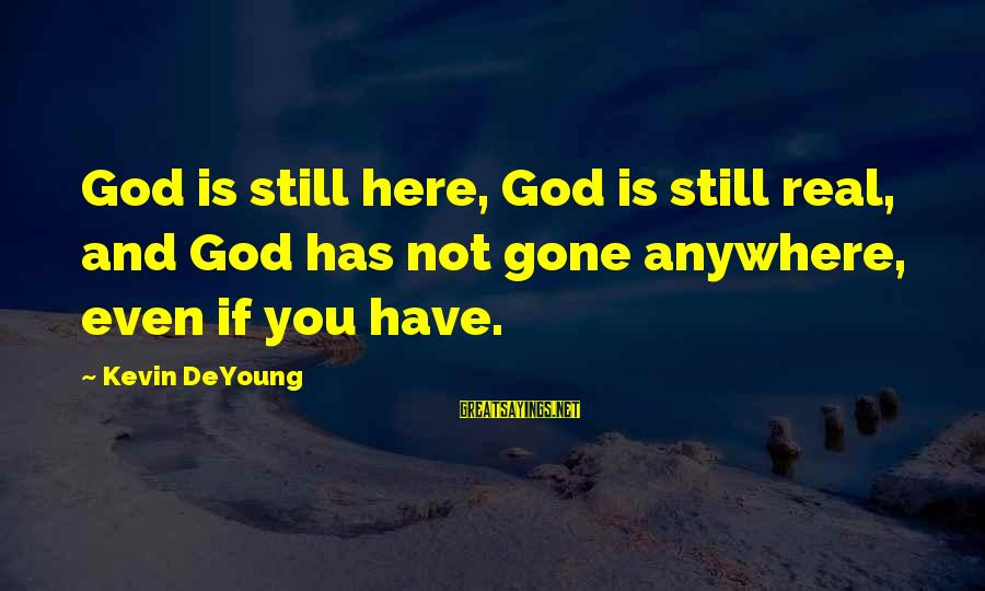 God Is Still Here Sayings By Kevin DeYoung: God is still here, God is still real, and God has not gone anywhere, even