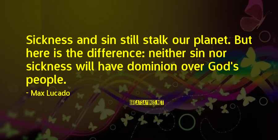 God Is Still Here Sayings By Max Lucado: Sickness and sin still stalk our planet. But here is the difference: neither sin nor