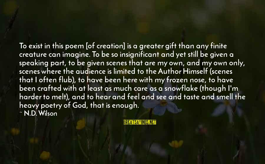 God Is Still Here Sayings By N.D. Wilson: To exist in this poem [of creation] is a greater gift than any finite creature