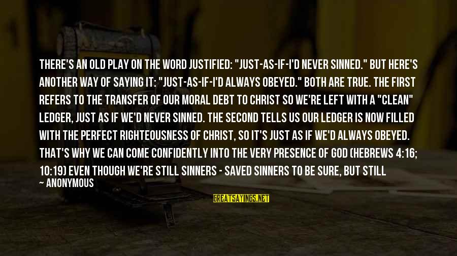 "God Is Still There Sayings By Anonymous: There's an old play on the word justified: ""just-as-if-I'd never sinned."" But here's another way"