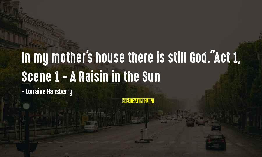 "God Is Still There Sayings By Lorraine Hansberry: In my mother's house there is still God.""Act 1, Scene 1 ~ A Raisin in"