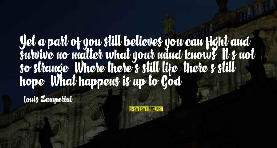 God Is Still There Sayings By Louis Zamperini: Yet a part of you still believes you can fight and survive no matter what