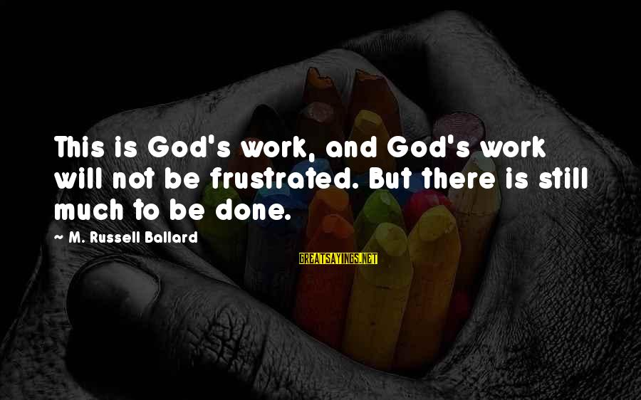 God Is Still There Sayings By M. Russell Ballard: This is God's work, and God's work will not be frustrated. But there is still