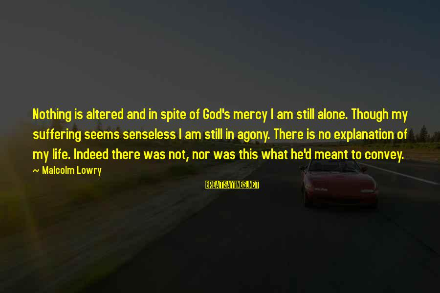 God Is Still There Sayings By Malcolm Lowry: Nothing is altered and in spite of God's mercy I am still alone. Though my