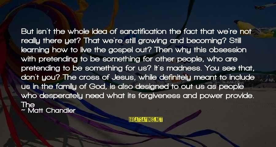 God Is Still There Sayings By Matt Chandler: But isn't the whole idea of sanctification the fact that we're not really there yet?