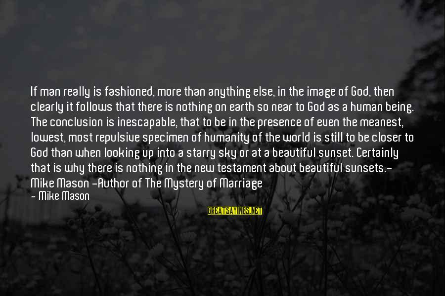 God Is Still There Sayings By Mike Mason: If man really is fashioned, more than anything else, in the image of God, then