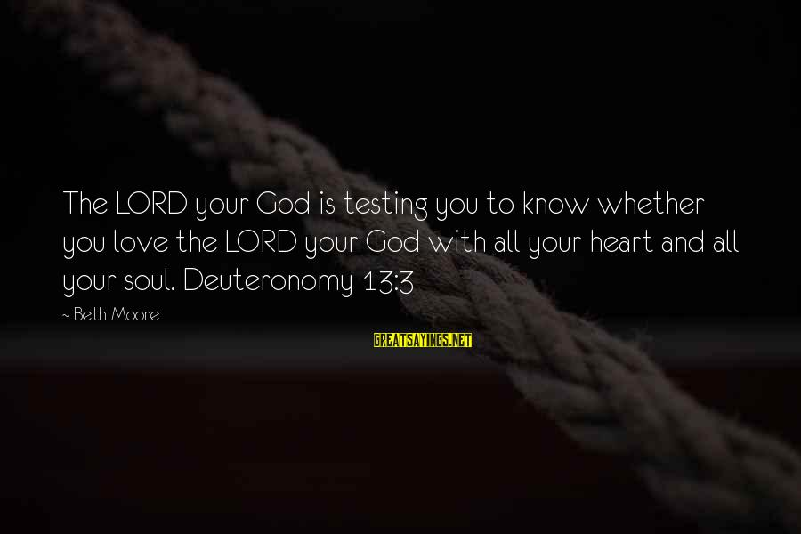 God Know Your Heart Sayings By Beth Moore: The LORD your God is testing you to know whether you love the LORD your