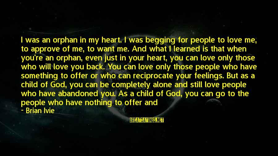 God Know Your Heart Sayings By Brian Ivie: I was an orphan in my heart. I was begging for people to love me,