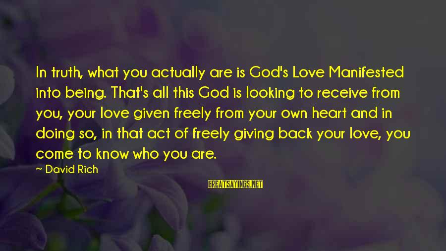 God Know Your Heart Sayings By David Rich: In truth, what you actually are is God's Love Manifested into being. That's all this