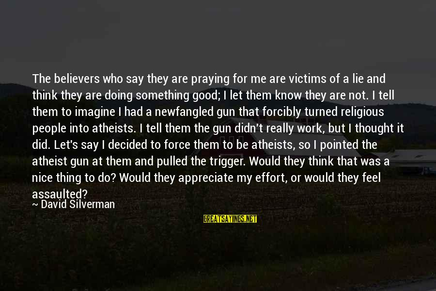 God Know Your Heart Sayings By David Silverman: The believers who say they are praying for me are victims of a lie and
