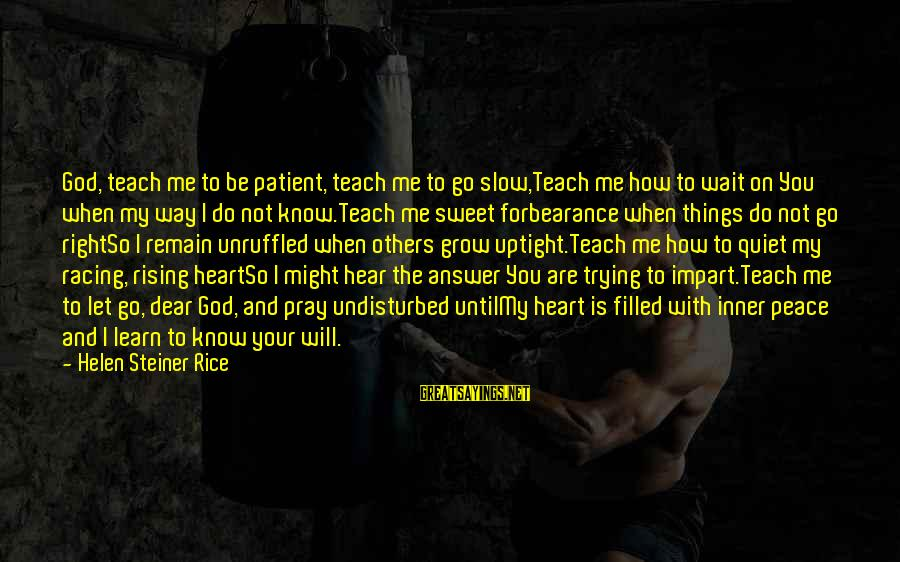 God Know Your Heart Sayings By Helen Steiner Rice: God, teach me to be patient, teach me to go slow,Teach me how to wait