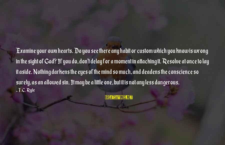 God Know Your Heart Sayings By J.C. Ryle: Examine your own hearts. Do you see there any habit or custom which you know