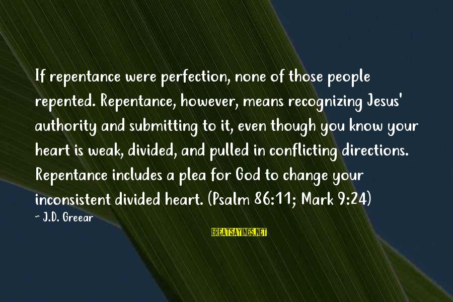 God Know Your Heart Sayings By J.D. Greear: If repentance were perfection, none of those people repented. Repentance, however, means recognizing Jesus' authority