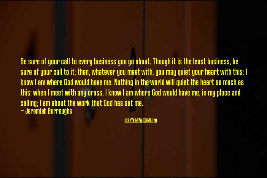 God Know Your Heart Sayings By Jeremiah Burroughs: Be sure of your call to every business you go about. Though it is the