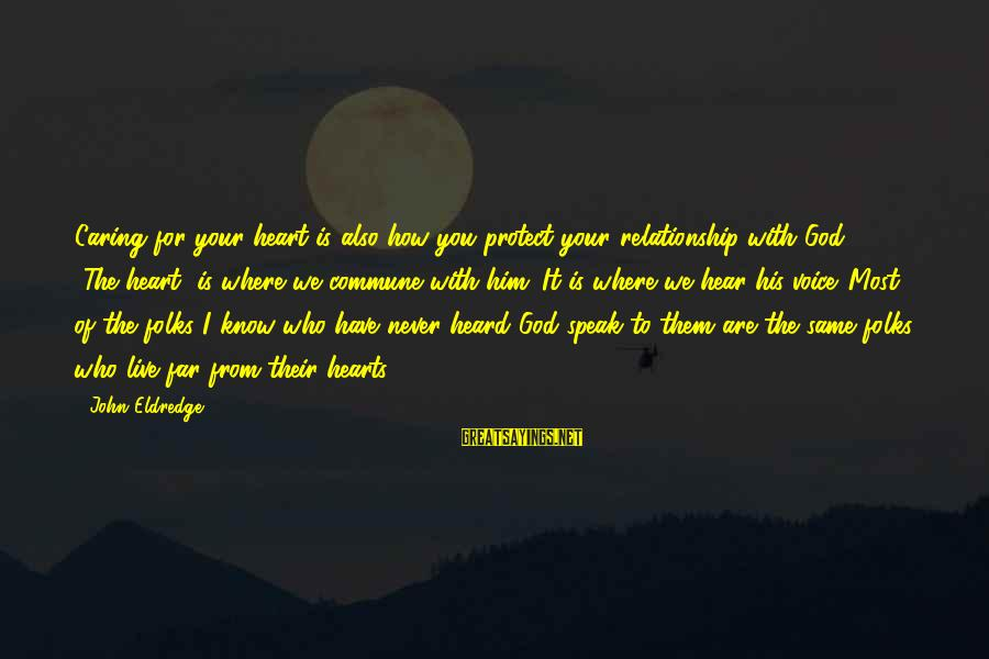 God Know Your Heart Sayings By John Eldredge: Caring for your heart is also how you protect your relationship with God ... [The
