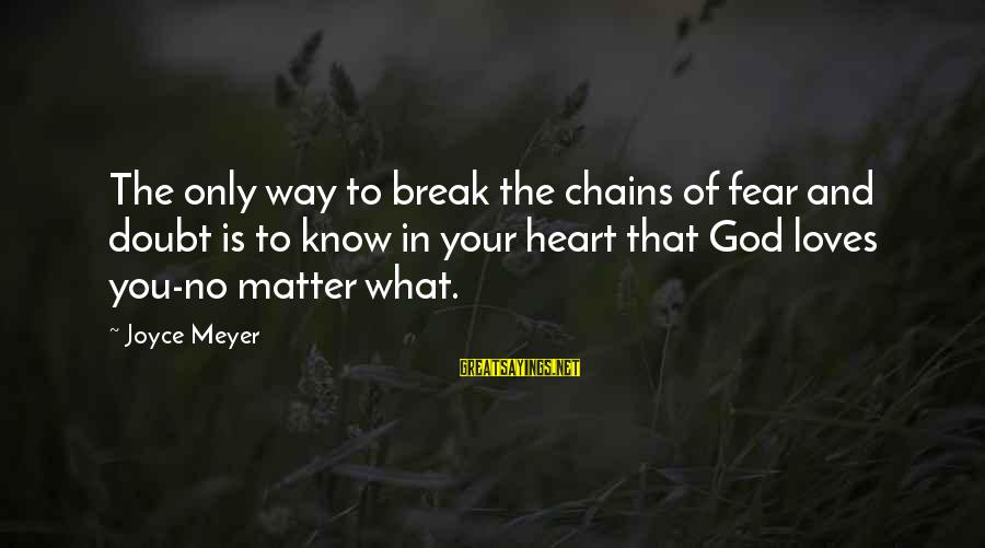 God Know Your Heart Sayings By Joyce Meyer: The only way to break the chains of fear and doubt is to know in