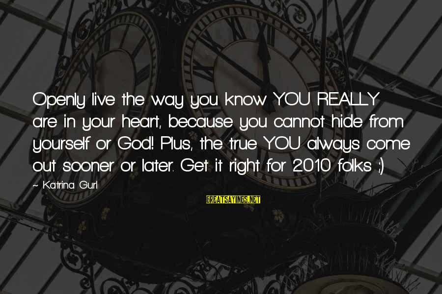 God Know Your Heart Sayings By Katrina Gurl: Openly live the way you know YOU REALLY are in your heart, because you cannot