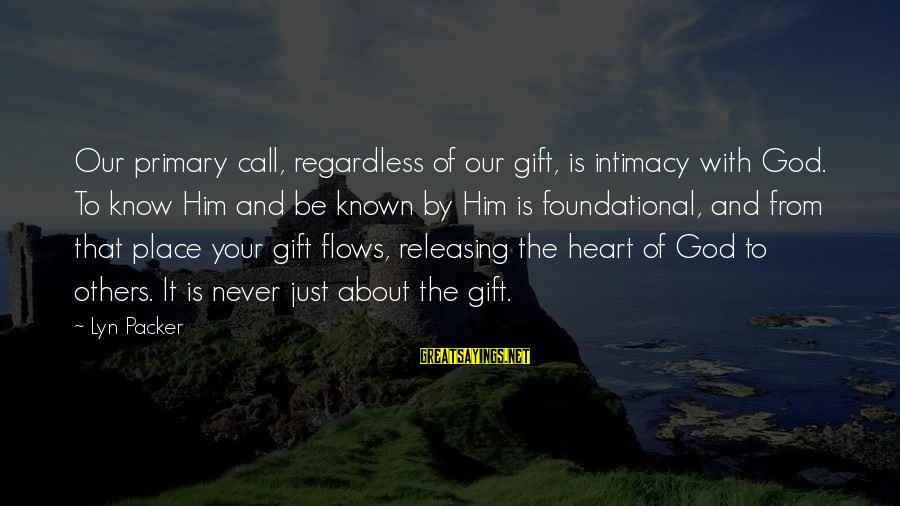 God Know Your Heart Sayings By Lyn Packer: Our primary call, regardless of our gift, is intimacy with God. To know Him and