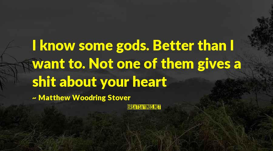 God Know Your Heart Sayings By Matthew Woodring Stover: I know some gods. Better than I want to. Not one of them gives a