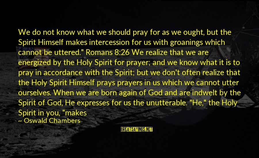 God Know Your Heart Sayings By Oswald Chambers: We do not know what we should pray for as we ought, but the Spirit