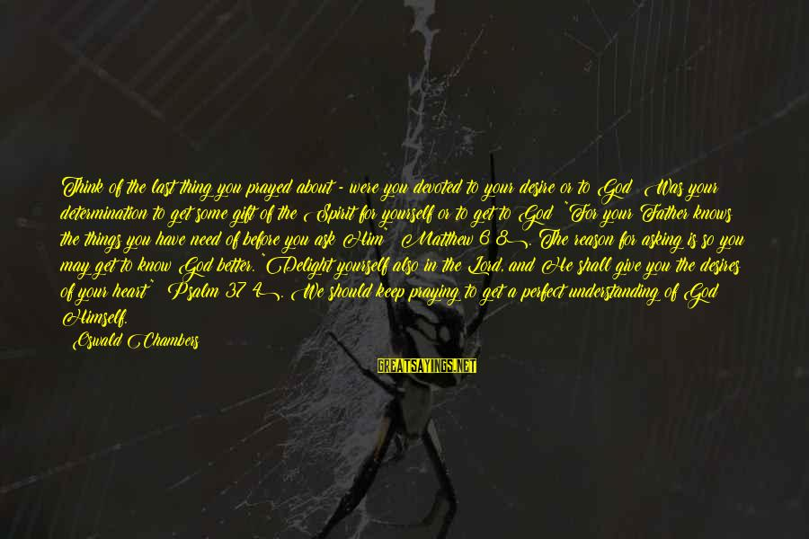God Know Your Heart Sayings By Oswald Chambers: Think of the last thing you prayed about - were you devoted to your desire