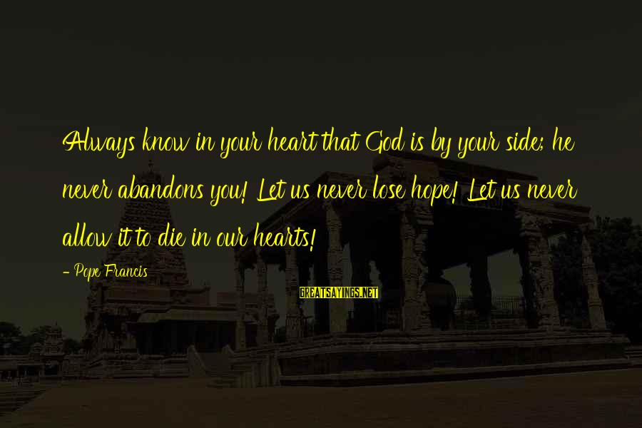God Know Your Heart Sayings By Pope Francis: Always know in your heart that God is by your side; he never abandons you!