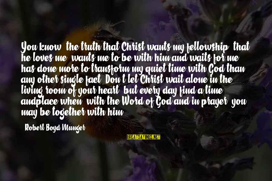 God Know Your Heart Sayings By Robert Boyd Munger: You know, the truth that Christ wants my fellowship, that he loves me, wants me