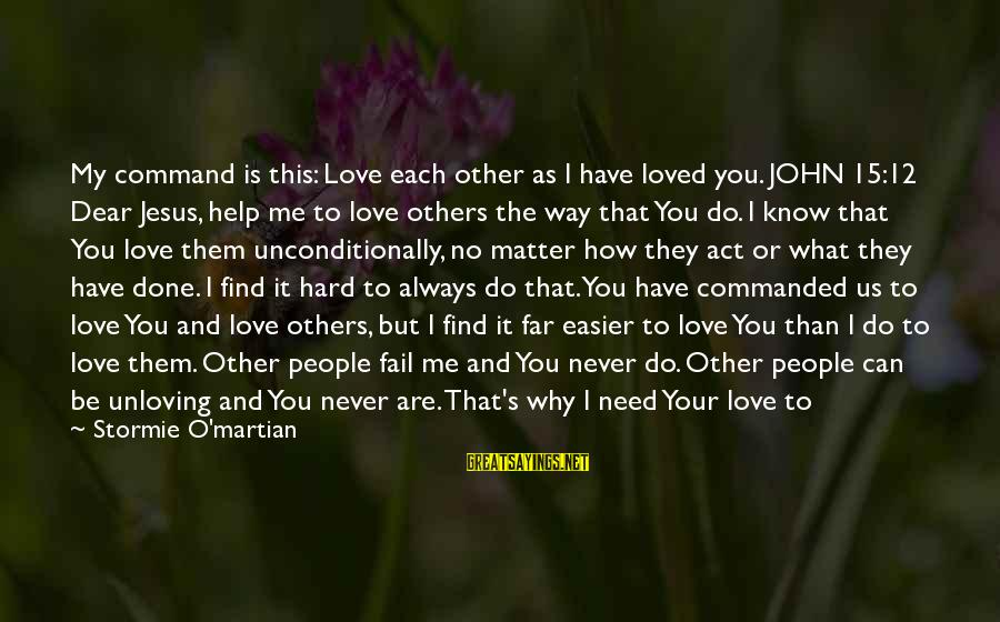 God Know Your Heart Sayings By Stormie O'martian: My command is this: Love each other as I have loved you. JOHN 15:12 Dear