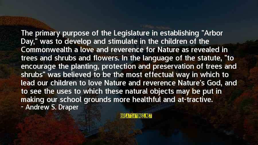 """God Lead The Way Sayings By Andrew S. Draper: The primary purpose of the Legislature in establishing """"Arbor Day,"""" was to develop and stimulate"""