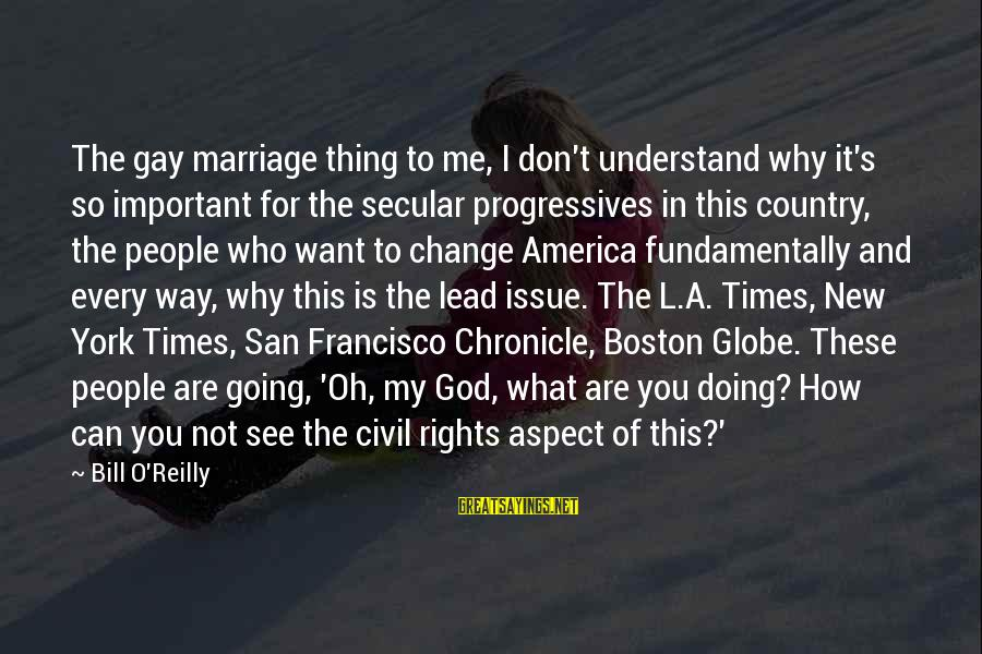 God Lead The Way Sayings By Bill O'Reilly: The gay marriage thing to me, I don't understand why it's so important for the