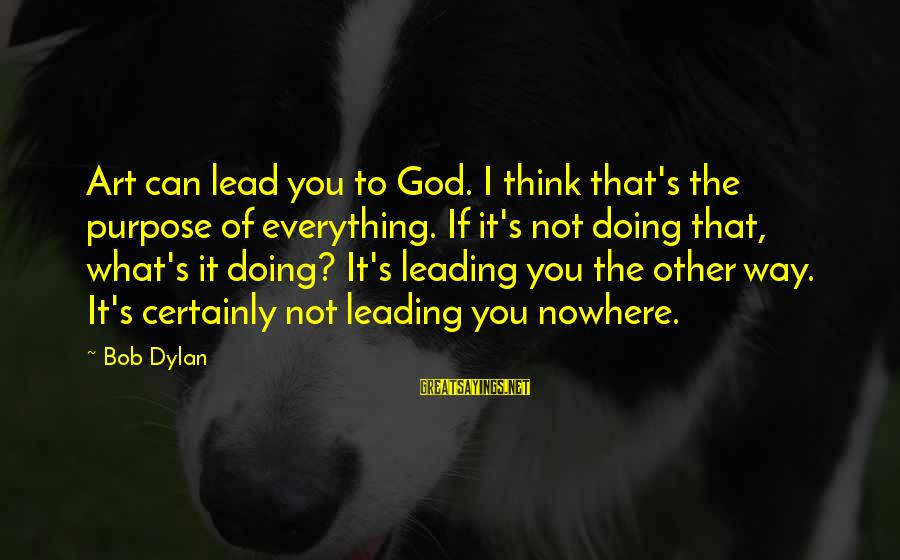 God Lead The Way Sayings By Bob Dylan: Art can lead you to God. I think that's the purpose of everything. If it's
