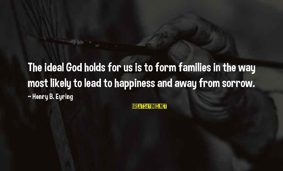 God Lead The Way Sayings By Henry B. Eyring: The ideal God holds for us is to form families in the way most likely