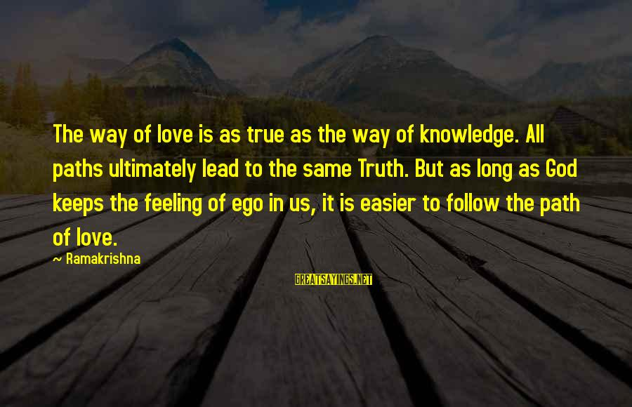 God Lead The Way Sayings By Ramakrishna: The way of love is as true as the way of knowledge. All paths ultimately