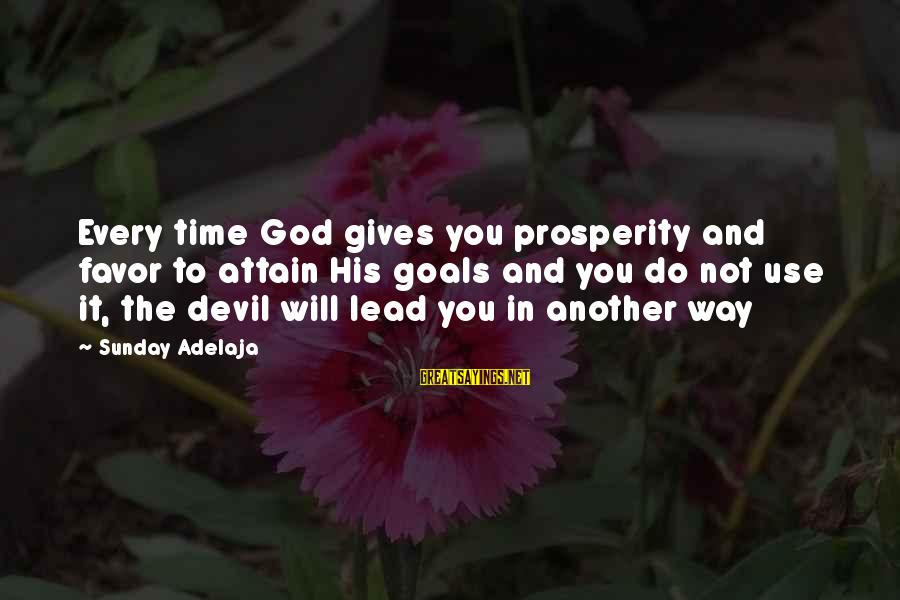 God Lead The Way Sayings By Sunday Adelaja: Every time God gives you prosperity and favor to attain His goals and you do