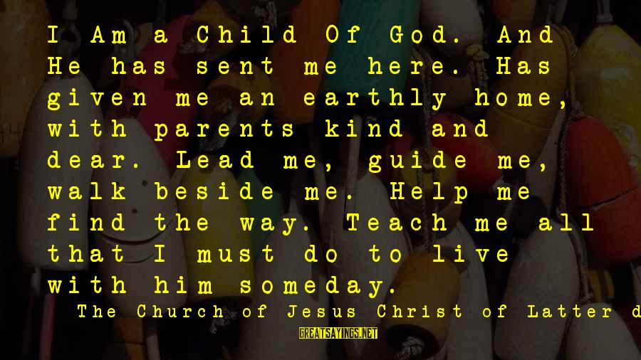 God Lead The Way Sayings By The Church Of Jesus Christ Of Latter-day Saints: I Am a Child Of God. And He has sent me here. Has given me