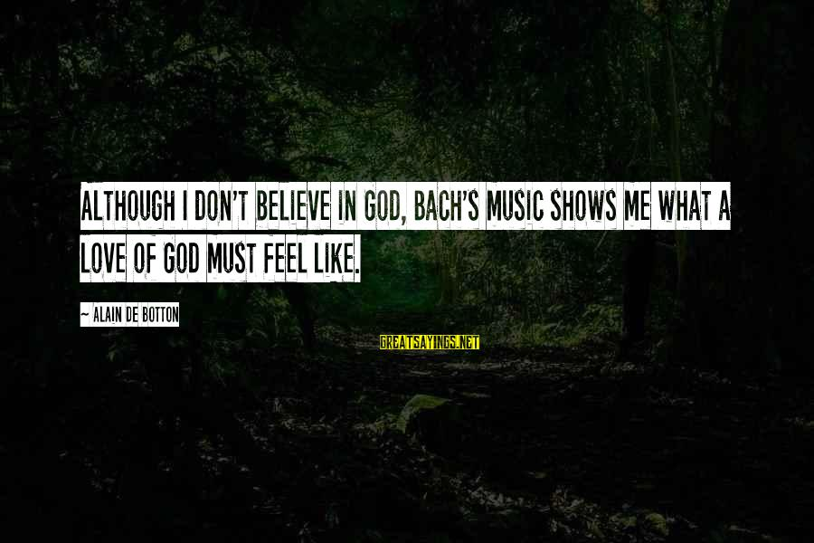 God Love Me Sayings By Alain De Botton: Although I don't believe in God, Bach's music shows me what a love of God