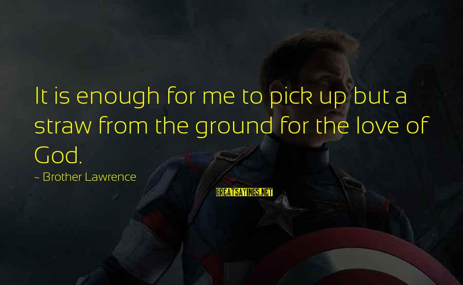 God Love Me Sayings By Brother Lawrence: It is enough for me to pick up but a straw from the ground for