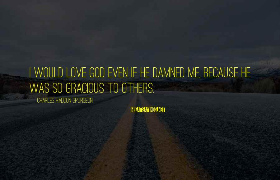God Love Me Sayings By Charles Haddon Spurgeon: I would love God even if he damned me, because he was so gracious to
