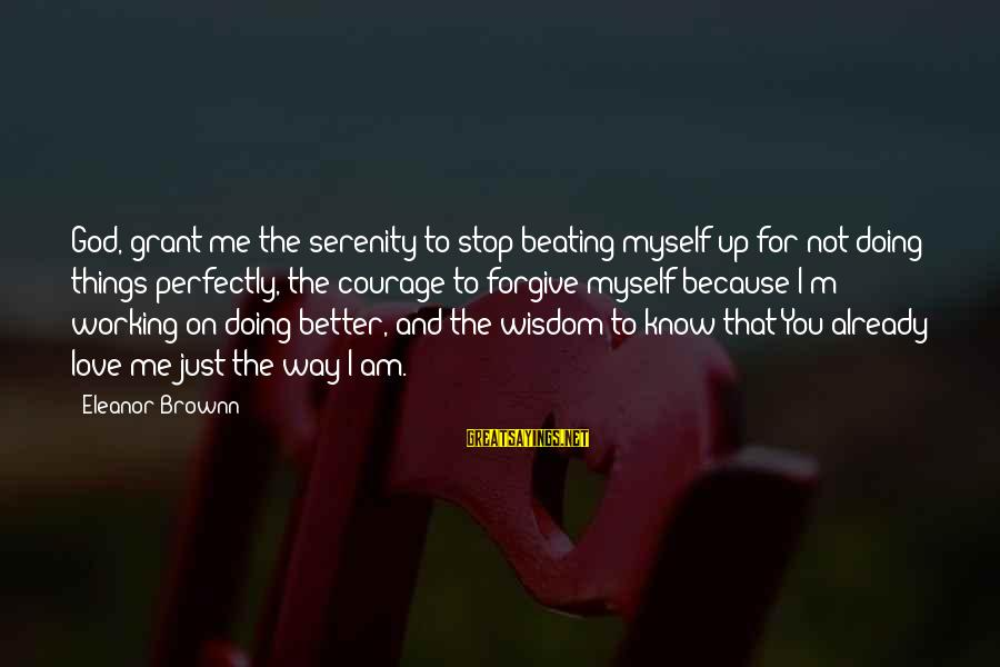 God Love Me Sayings By Eleanor Brownn: God, grant me the serenity to stop beating myself up for not doing things perfectly,