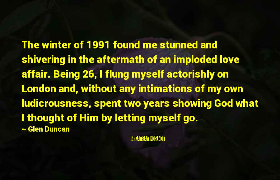 God Love Me Sayings By Glen Duncan: The winter of 1991 found me stunned and shivering in the aftermath of an imploded