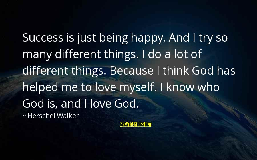 God Love Me Sayings By Herschel Walker: Success is just being happy. And I try so many different things. I do a