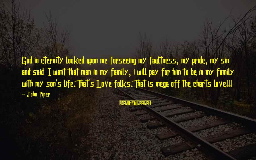 God Love Me Sayings By John Piper: God in eternity looked upon me forseeing my faultness, my pride, my sin and said
