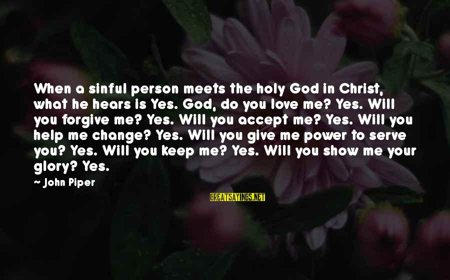 God Love Me Sayings By John Piper: When a sinful person meets the holy God in Christ, what he hears is Yes.
