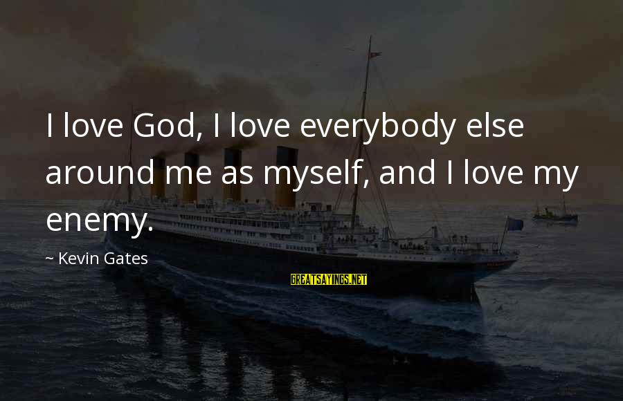 God Love Me Sayings By Kevin Gates: I love God, I love everybody else around me as myself, and I love my