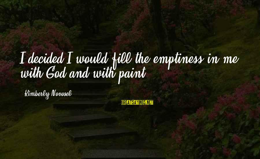 God Love Me Sayings By Kimberly Novosel: I decided I would fill the emptiness in me with God and with paint.